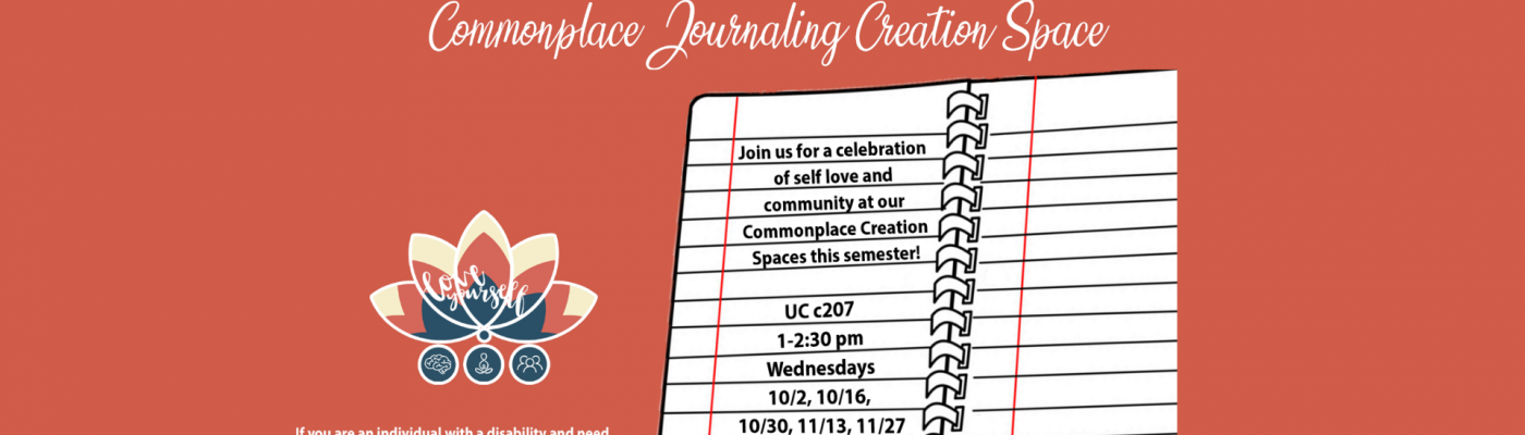 Upcoming Event: Common Place Jounaling October 2,16 ,30 and November 13, 27, 2019 1:00 pm UC 207
